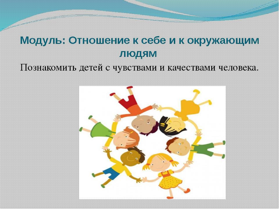 Модуль: Отношение к себе и к окружающим людям Познакомить детей с чувствами...