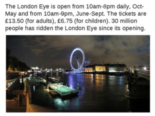 The London Eye is open from 10am-8pm daily, Oct-May and from 10am-9pm, June-S