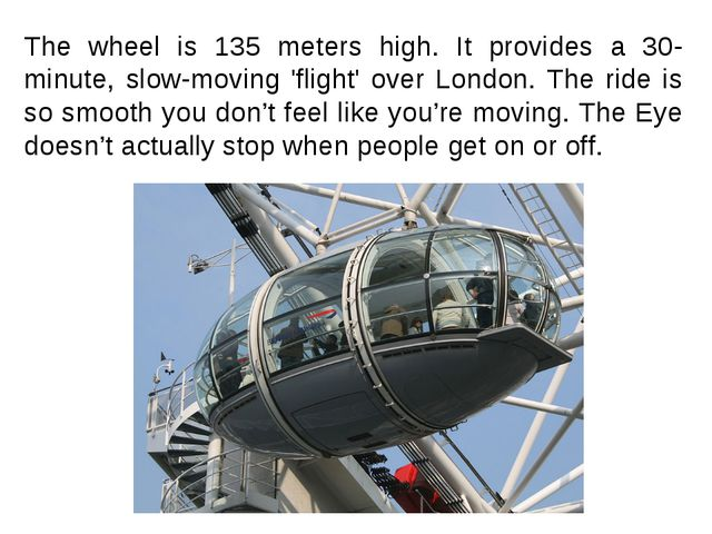 The wheel is 135 meters high. It provides a 30-minute, slow-moving 'flight' o...
