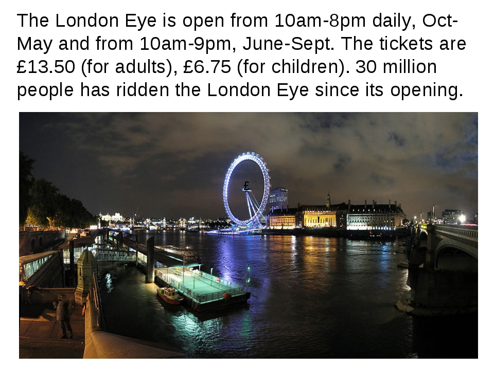The London Eye is open from 10am-8pm daily, Oct-May and from 10am-9pm, June-S...