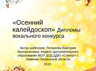 «Осенний калейдоскоп» Дипломы вокального конкурса Автор шаблонов: Полшкова Ви