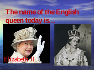 The name of the English queen today is… Elizabeth II Qui cela peut-il bien ê