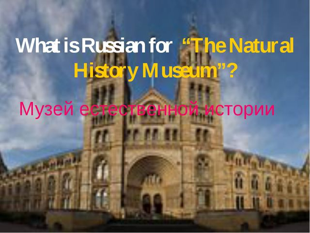 "What is Russian for ""The Natural History Museum""? Музей естественной истории..."