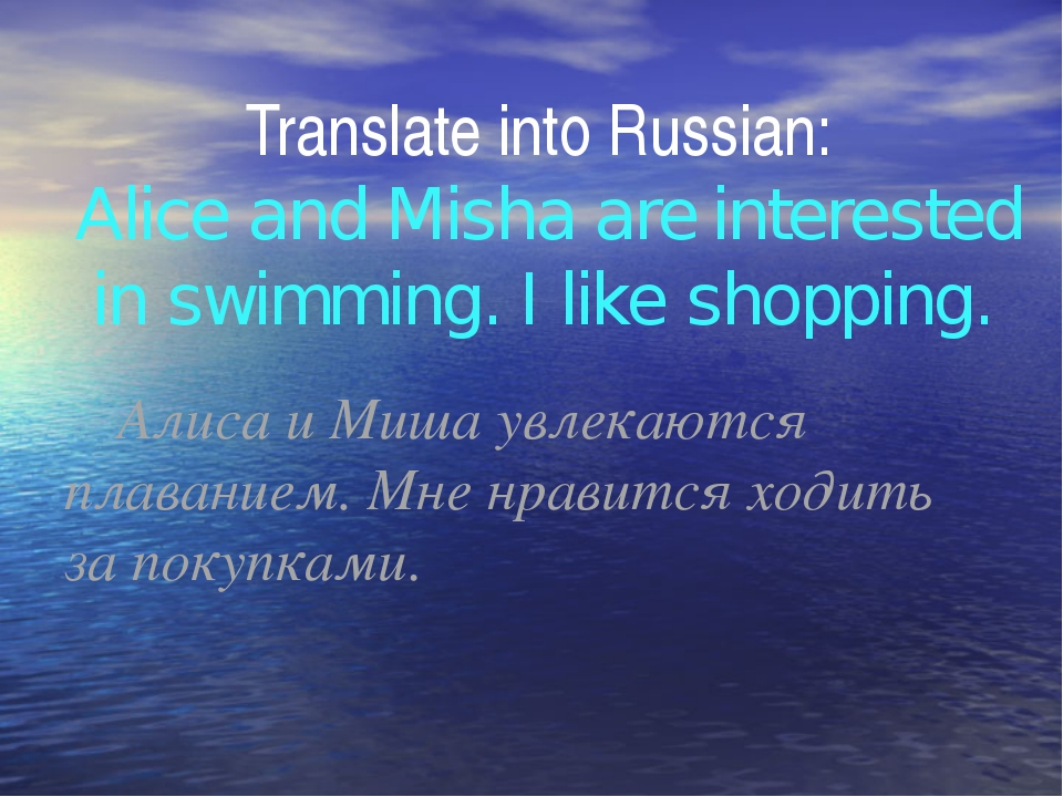 Translate into Russian: Alice and Misha are interested in swimming. I like s...