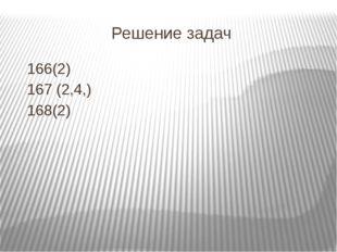 Решение задач 166(2) 167 (2,4,) 168(2)