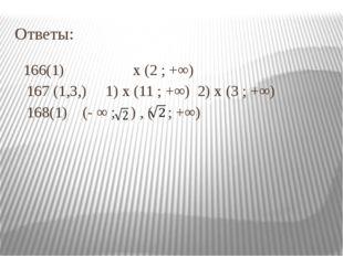 Ответы: 166(1) х (2 ; +∞) 167 (1,3,) 1) х (11 ; +∞) 2) х (3 ; +∞) 168(1) (- ∞