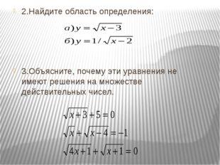 2.Найдите область определения: 3.Объясните, почему эти уравнения не имеют реш