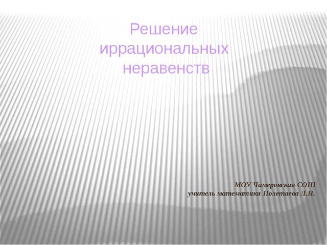 МОУ Чамеровская СОШ учитель математики Полетаева Л.Н. Решение иррациональных...