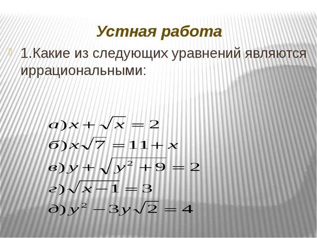 Устная работа 1.Какие из следующих уравнений являются иррациональными: