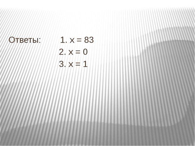 Ответы: 1. х = 83 2. х = 0 3. х = 1