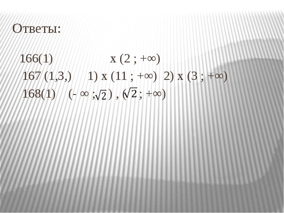 Ответы: 166(1) х (2 ; +∞) 167 (1,3,) 1) х (11 ; +∞) 2) х (3 ; +∞) 168(1) (- ∞...