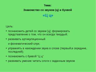 Тема: Знакомство со звуком (ц) и буквой «Ц ц» Цель: познакомить детей со зву