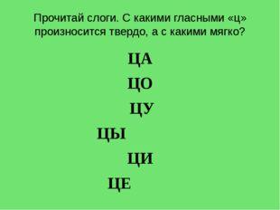 Прочитай слоги. С какими гласными «ц» произносится твердо, а с какими мягко?