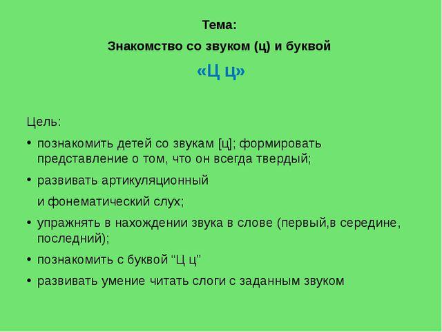Тема: Знакомство со звуком (ц) и буквой «Ц ц» Цель: познакомить детей со зву...