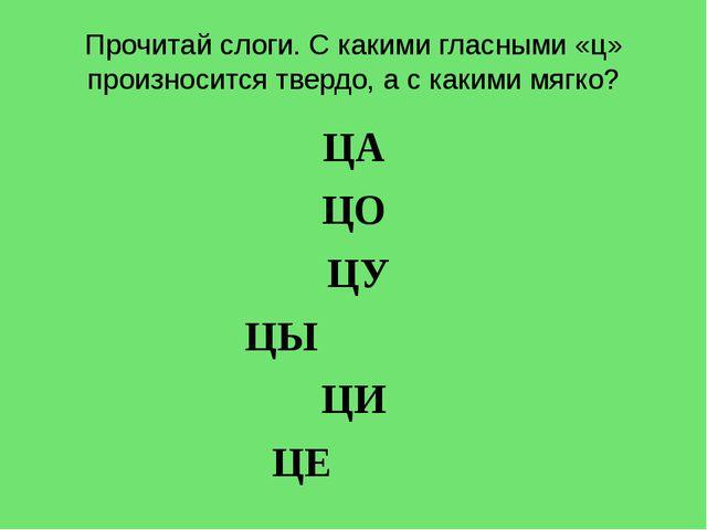 Прочитай слоги. С какими гласными «ц» произносится твердо, а с какими мягко?...