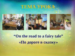 "ТЕМА УРОКА ""On the road to a fairy tale"" «По дороге в сказку»"
