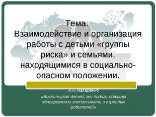 Тема: Взаимодействие и организация работы с детьми «группы риска» и семьями,