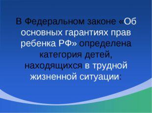 В Федеральном законе «Об основных гарантиях прав ребенка РФ» определена катег
