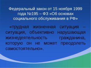 Федеральный закон от 15 ноября 1999 года №195 – ФЗ «Об основах социального об