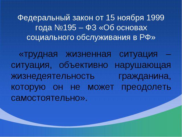 Федеральный закон от 15 ноября 1999 года №195 – ФЗ «Об основах социального об...