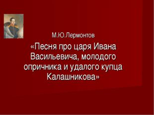 М.Ю.Лермонтов «Песня про царя Ивана Васильевича, молодого опричника и удалого