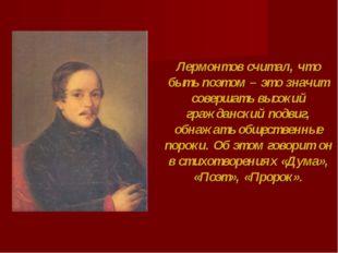 Лермонтов считал, что быть поэтом – это значит совершать высокий гражданский