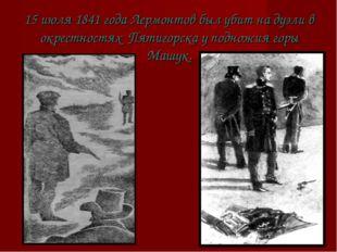 15 июля 1841 года Лермонтов был убит на дуэли в окрестностях Пятигорска у под