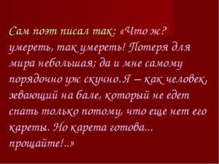 Сам поэт писал так: «Что ж? умереть, так умереть! Потеря для мира небольшая;