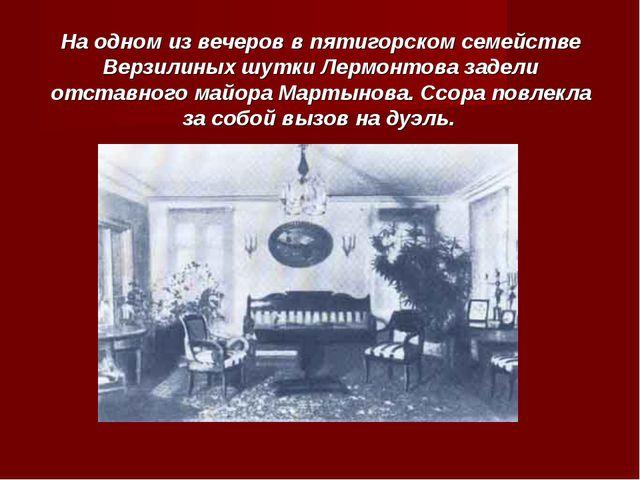На одном из вечеров в пятигорском семействе Верзилиных шутки Лермонтова задел...
