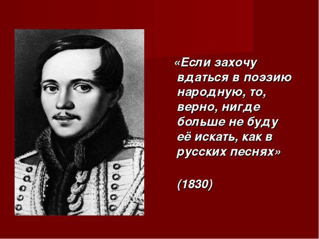 «Если захочу вдаться в поэзию народную, то, верно, нигде больше не буду её и...