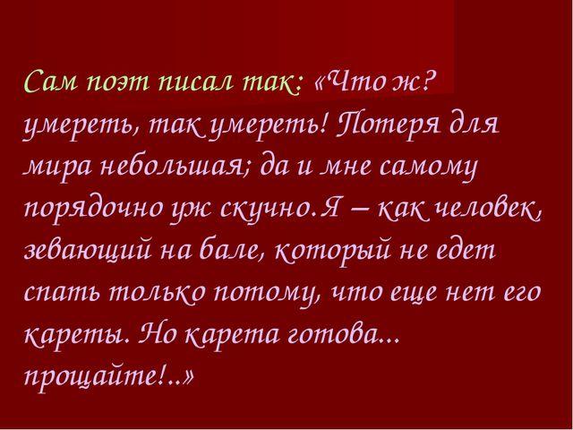 Сам поэт писал так: «Что ж? умереть, так умереть! Потеря для мира небольшая;...