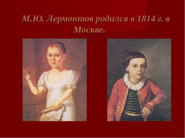 М.Ю. Лермонтов родился в 1814 г. в Москве.