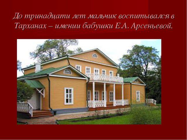 До тринадцати лет мальчик воспитывался в Тарханах – имении бабушки Е.А. Арсен...