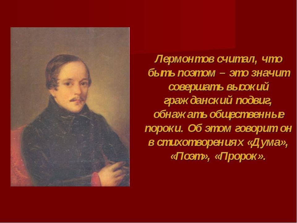 Лермонтов считал, что быть поэтом – это значит совершать высокий гражданский...