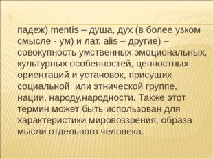 Менталите́т (от лат. mens или (род. падеж) mentis – душа, дух (в более узком