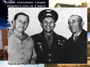 Юрий Алексеевич Гагарин родился в ночь на 9 марта 1934 года в городе Гжатске.
