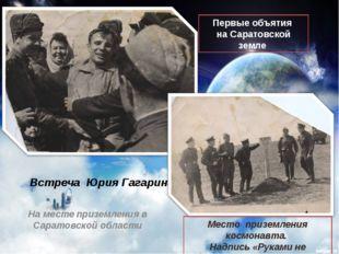 Встреча Юрия Гагарина Первые объятия на Саратовской земле Место приземления к