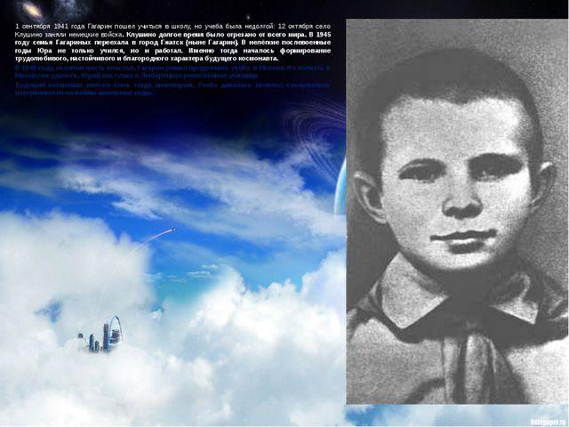 1 сентября 1941 года Гагарин пошел учиться в школу, но учеба была недолгой: 1...