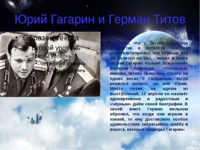Юрий Гагарин и Герман Титов «Говорят, что у Титова до конца дней так и остало...