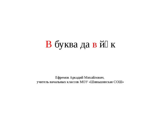 В буква да в йӱк Ефремов Аркадий Михайлович, учитель начальных классов МОУ «Ш...