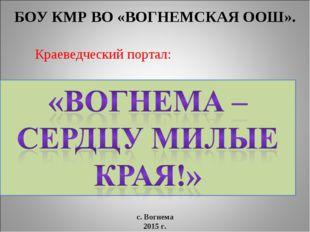 БОУ КМР ВО «ВОГНЕМСКАЯ ООШ». Краеведческий портал: с. Вогнема 2015 г.