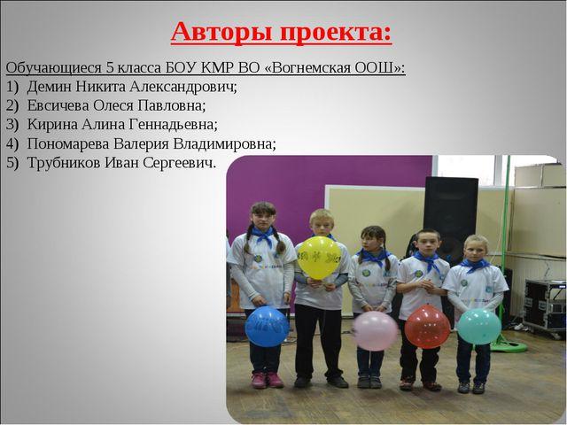 Авторы проекта: Обучающиеся 5 класса БОУ КМР ВО «Вогнемская ООШ»: Демин Никит...