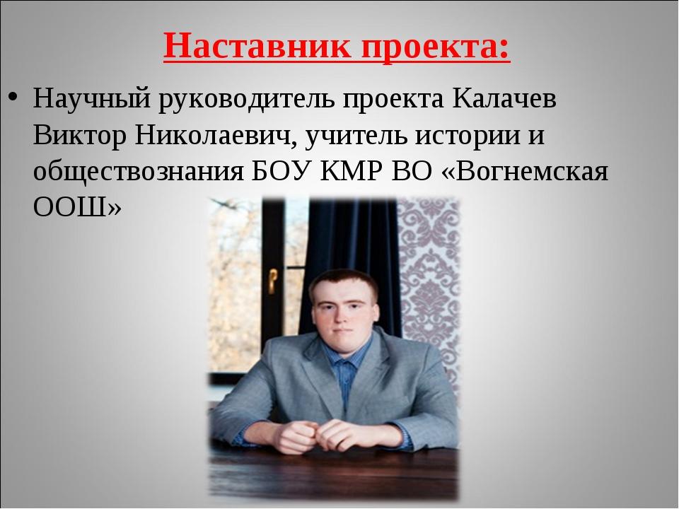 Наставник проекта: Научный руководитель проекта Калачев Виктор Николаевич, уч...