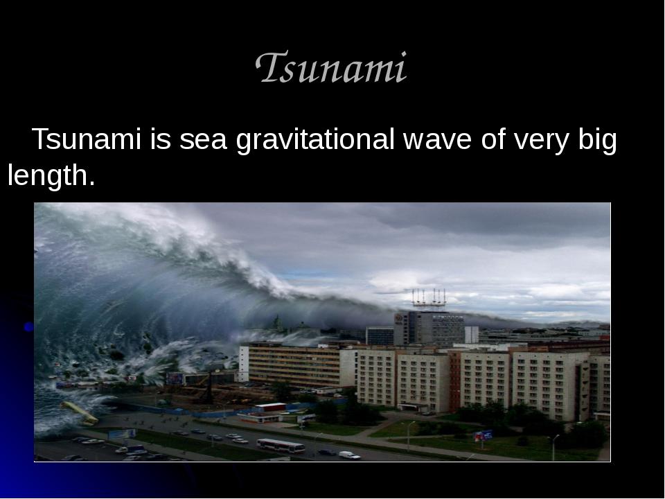 Tsunami Tsunami is sea gravitational wave of very big length.