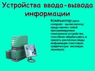 Компьютер (англ. computer - вычислитель) представляет собой программируемое э