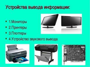 Устройства вывода информации: 1.Мониторы 2.Принтеры 3.Плоттеры 4.Устройство з