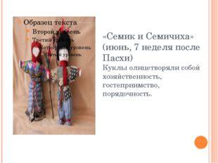 «Семик и Семичиха» (июнь, 7 неделя после Пасхи) Куклы олицетворяли собой хозя