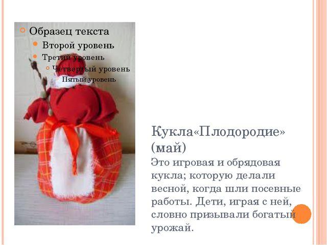Кукла«Плодородие» (май) Это игровая и обрядовая кукла; которую делали весной,...