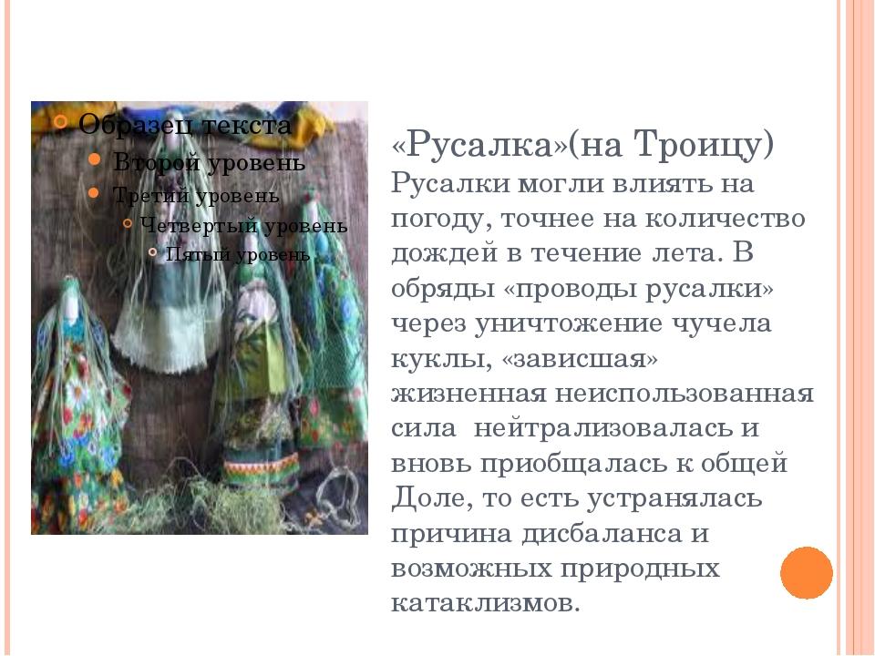 «Русалка»(на Троицу) Русалки могли влиять на погоду, точнее на количество дож...