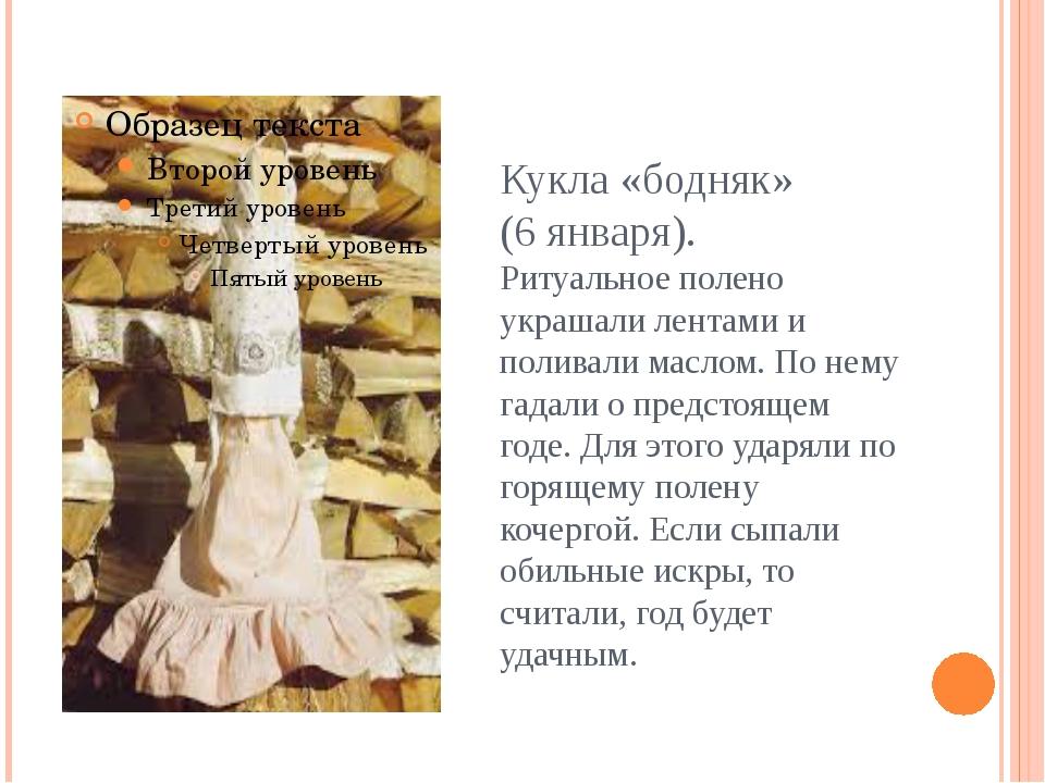 Кукла «бодняк» (6 января). Ритуальное полено украшали лентами и поливали масл...